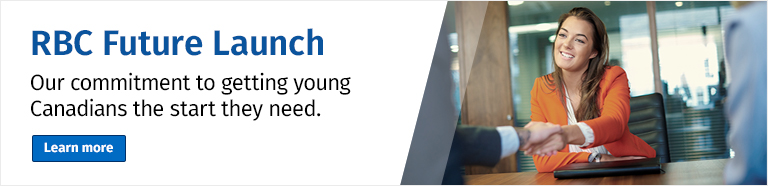 RBC Future Launch Our commitment to getting young Canadians the start they need. Learn More